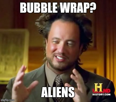 Ancient Aliens Meme | BUBBLE WRAP? ALIENS | image tagged in memes,ancient aliens | made w/ Imgflip meme maker