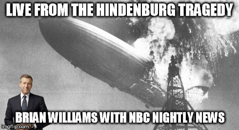 LIVE FROM THE HINDENBURG TRAGEDY BRIAN WILLIAMS WITH NBC NIGHTLY NEWS | image tagged in meme,brian williams,hindenburg | made w/ Imgflip meme maker