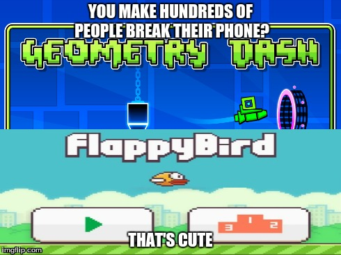 Geometry Dash is Cute | YOU MAKE HUNDREDS OF PEOPLE BREAK THEIR PHONE? THAT'S CUTE | image tagged in meme,geometry dash,flappy bird,that's cute | made w/ Imgflip meme maker