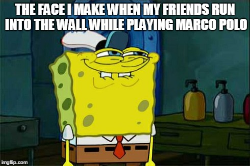 Don't You Squidward Meme | THE FACE I MAKE WHEN MY FRIENDS RUN INTO THE WALL WHILE PLAYING MARCO POLO | image tagged in memes,dont you squidward | made w/ Imgflip meme maker