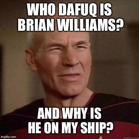 Dafuq Picard | WHO DAFUQ IS BRIAN WILLIAMS? AND WHY IS HE ON MY SHIP? | image tagged in dafuq picard | made w/ Imgflip meme maker