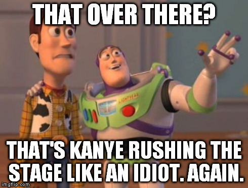 Good ol' Kanye | THAT OVER THERE? THAT'S KANYE RUSHING THE STAGE LIKE AN IDIOT. AGAIN. | image tagged in memes,kanye west,funny,toy story,x x everywhere | made w/ Imgflip meme maker