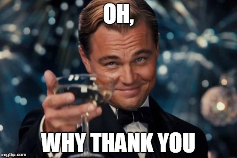 Leonardo Dicaprio Cheers Meme | OH, WHY THANK YOU | image tagged in memes,leonardo dicaprio cheers | made w/ Imgflip meme maker