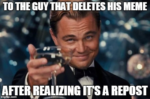 Leonardo Dicaprio Cheers Meme | TO THE GUY THAT DELETES HIS MEME AFTER REALIZING IT'S A REPOST | image tagged in memes,leonardo dicaprio cheers | made w/ Imgflip meme maker