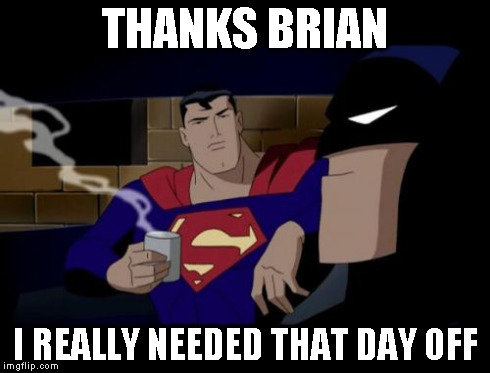 THANKS BRIAN I REALLY NEEDED THAT DAY OFF | made w/ Imgflip meme maker