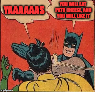 Batman Slapping Robin Meme | YAAAAAAS YOU WILL EAT PATO CHEESE, AND YOU WILL LIKE IT | image tagged in memes,batman slapping robin | made w/ Imgflip meme maker