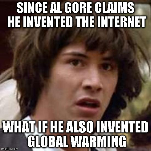 Conspiracy Keanu Meme | SINCE AL GORE CLAIMS HE INVENTED THE INTERNET WHAT IF HE ALSO INVENTED GLOBAL WARMING | image tagged in memes,conspiracy keanu | made w/ Imgflip meme maker
