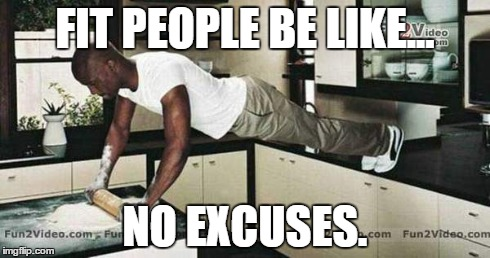 Fit People | FIT PEOPLE BE LIKE... NO EXCUSES. | image tagged in fit,fit people,no excuses,workout | made w/ Imgflip meme maker