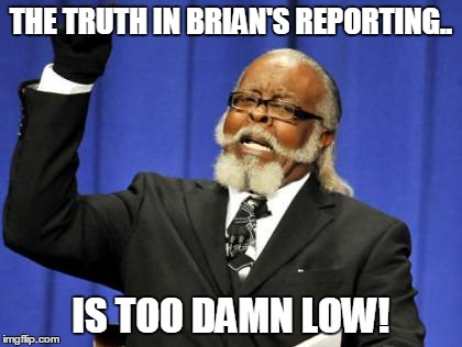 Too Damn High Meme | THE TRUTH IN BRIAN'S REPORTING.. IS TOO DAMN LOW! | image tagged in memes,too damn high | made w/ Imgflip meme maker