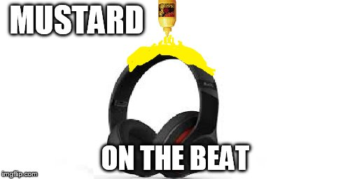 MUSTARD ON THE BEAT | image tagged in mustard,beats,mustard on the beat | made w/ Imgflip meme maker