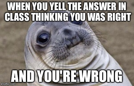 Awkward Moment Sealion Meme | WHEN YOU YELL THE ANSWER IN CLASS THINKING YOU WAS RIGHT AND YOU'RE WRONG | image tagged in memes,awkward moment sealion | made w/ Imgflip meme maker