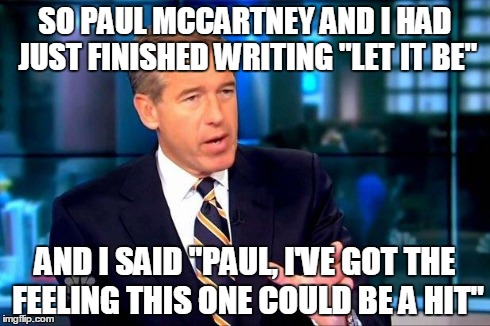 "Brian Williams Was There 2 Meme | SO PAUL MCCARTNEY AND I HAD JUST FINISHED WRITING ""LET IT BE"" AND I SAID ""PAUL, I'VE GOT THE FEELING THIS ONE COULD BE A HIT"" 