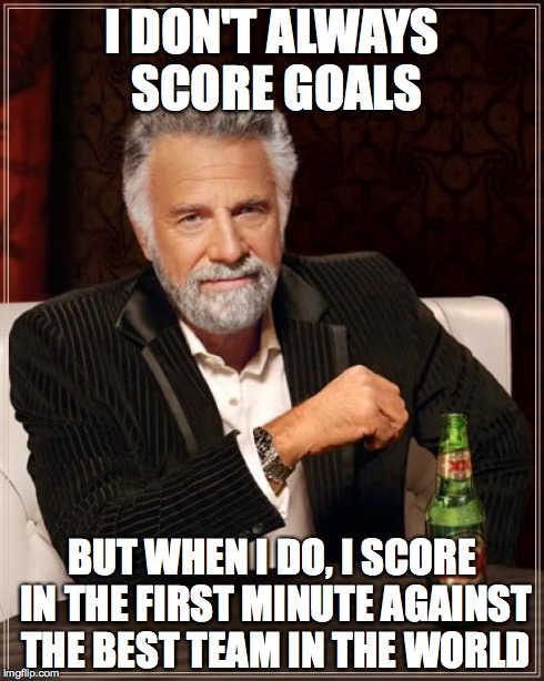 The Most Interesting Man In The World Meme | I DON'T ALWAYS SCORE GOALS BUT WHEN I DO, I SCORE IN THE FIRST MINUTE AGAINST THE BEST TEAM IN THE WORLD | image tagged in memes,the most interesting man in the world | made w/ Imgflip meme maker