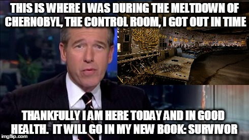 Brian Williams Chernobyl | THIS IS WHERE I WAS DURING THE MELTDOWN OF CHERNOBYL, THE CONTROL ROOM, I GOT OUT IN TIME THANKFULLY I AM HERE TODAY AND IN GOOD HEALTH.  IT | image tagged in brian,williams,chernobyl,survivor,nbc,was there | made w/ Imgflip meme maker