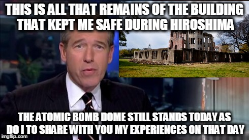 THIS IS ALL THAT REMAINS OF THE BUILDING THAT KEPT ME SAFE DURING HIROSHIMA THE ATOMIC BOMB DOME STILL STANDS TODAY AS DO I TO SHARE WITH YO | image tagged in brian,williams,was there,nbc,hiroshima,japan | made w/ Imgflip meme maker