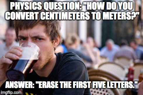 "Lazy College Senior Meme | PHYSICS QUESTION: ""HOW DO YOU CONVERT CENTIMETERS TO METERS?"" ANSWER: ""ERASE THE FIRST FIVE LETTERS."" 