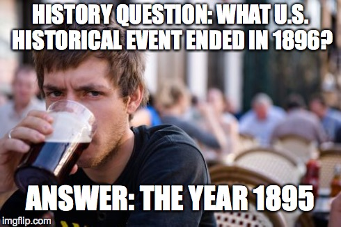 Lazy College Senior | HISTORY QUESTION: WHAT U.S. HISTORICAL EVENT ENDED IN 1896? ANSWER: THE YEAR 1895 | image tagged in memes,lazy college senior | made w/ Imgflip meme maker