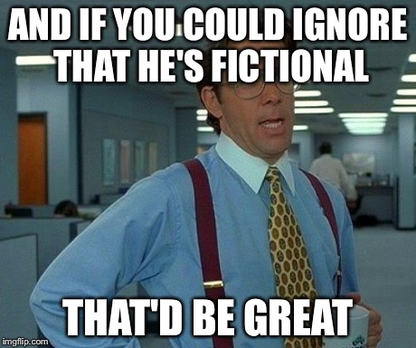 That Would Be Great Meme | AND IF YOU COULD IGNORE THAT HE'S FICTIONAL THAT'D BE GREAT | image tagged in memes,that would be great | made w/ Imgflip meme maker