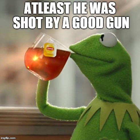 But Thats None Of My Business Meme | ATLEAST HE WAS SHOT BY A GOOD GUN | image tagged in memes,but thats none of my business,kermit the frog | made w/ Imgflip meme maker