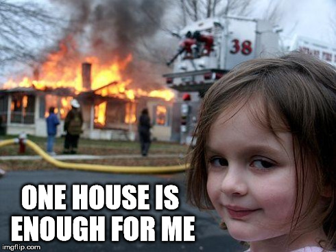 Disaster Girl Meme | ONE HOUSE IS ENOUGH FOR ME | image tagged in memes,disaster girl | made w/ Imgflip meme maker