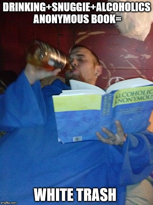 DRINKING+SNUGGIE+ALCOHOLICS ANONYMOUS BOOK= WHITE TRASH | image tagged in alcoholics anonymous,drinking,white trash | made w/ Imgflip meme maker