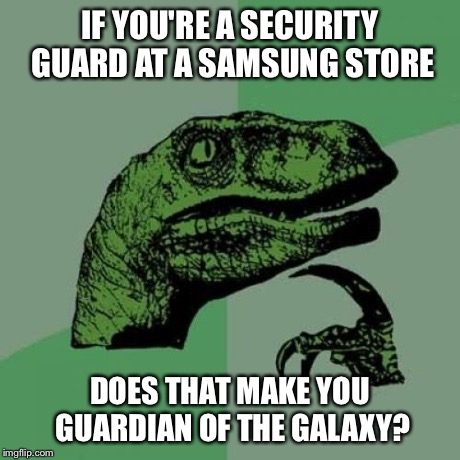 Guardian Of Samsung? | IF YOU'RE A SECURITY GUARD AT A SAMSUNG STORE DOES THAT MAKE YOU GUARDIAN OF THE GALAXY? | image tagged in memes,philosoraptor,samsung,guardians of the galaxy,funny | made w/ Imgflip meme maker