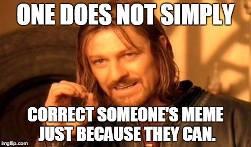 One Does Not Simply Meme | ONE DOES NOT SIMPLY CORRECT SOMEONE'S MEME JUST BECAUSE THEY CAN. | image tagged in memes,one does not simply | made w/ Imgflip meme maker