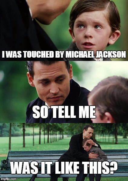 Finding Neverland Meme | I WAS TOUCHED BY MICHAEL JACKSON SO TELL ME WAS IT LIKE THIS? | image tagged in memes,finding neverland | made w/ Imgflip meme maker