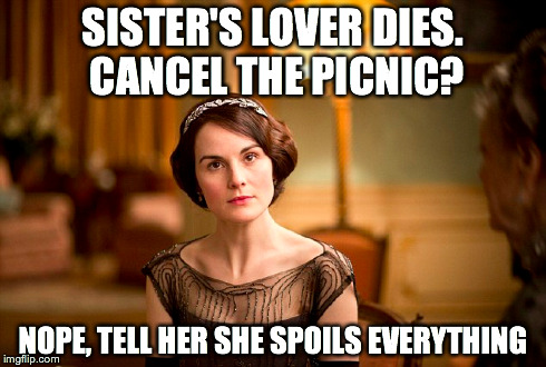 Lady Mary: Sister's lover dies. Cancel the picnic?Nope, tell her she spoils everything. | SISTER'S LOVER DIES. CANCEL THE PICNIC? NOPE, TELL HER SHE SPOILS EVERYTHING | image tagged in lady mary,downton abbey | made w/ Imgflip meme maker