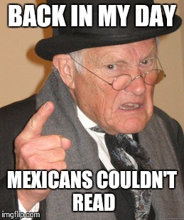 Back In My Day Meme | BACK IN MY DAY MEXICANS COULDN'T READ | image tagged in memes,back in my day | made w/ Imgflip meme maker