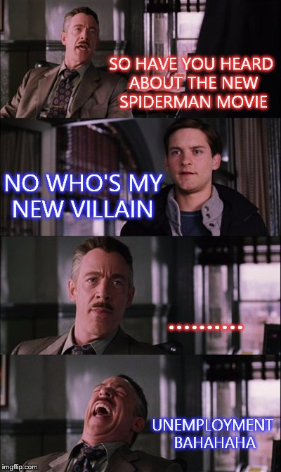 Spiderman Laugh Meme | SO HAVE YOU HEARD ABOUT THE NEW SPIDERMAN MOVIE NO WHO'S MY NEW VILLAIN .......... UNEMPLOYMENT BAHAHAHA | image tagged in memes,spiderman laugh | made w/ Imgflip meme maker