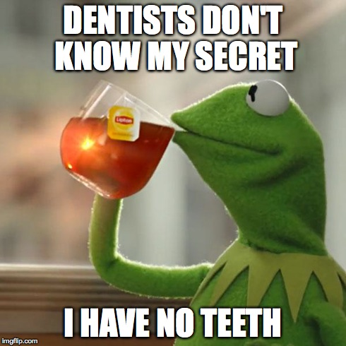 But Thats None Of My Business Meme | DENTISTS DON'T KNOW MY SECRET I HAVE NO TEETH | image tagged in memes,but thats none of my business,kermit the frog | made w/ Imgflip meme maker