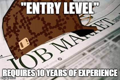 "Scumbag Job Market | ""ENTRY LEVEL"" REQUIRES 10 YEARS OF EXPERIENCE 