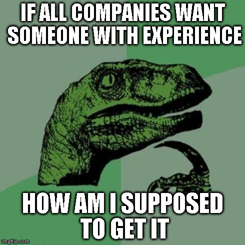 Philosoraptor Meme | IF ALL COMPANIES WANT SOMEONE WITH EXPERIENCE HOW AM I SUPPOSED TO GET IT | image tagged in memes,philosoraptor | made w/ Imgflip meme maker