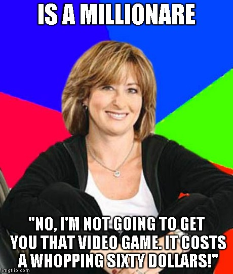 "Sheltering Suburban Mom | IS A MILLIONARE ""NO, I'M NOT GOING TO GET YOU THAT VIDEO GAME. IT COSTS A WHOPPING SIXTY DOLLARS!"" 