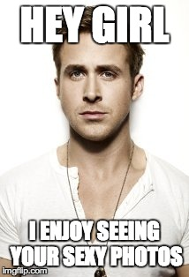 Ryan Gosling Meme | HEY GIRL I ENJOY SEEING YOUR SEXY PHOTOS | image tagged in memes,ryan gosling | made w/ Imgflip meme maker