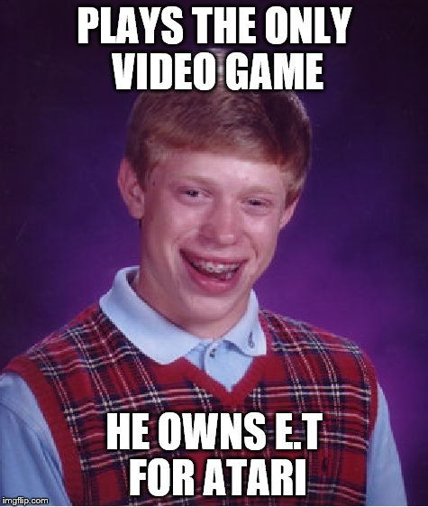 video game | PLAYS THE ONLY VIDEO GAME HE OWNS E.T FOR ATARI | image tagged in memes,bad luck brian,extraterrestrial,et,atari,video games | made w/ Imgflip meme maker