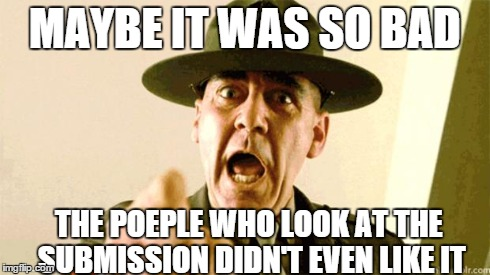 Drill Instructor | MAYBE IT WAS SO BAD THE POEPLE WHO LOOK AT THE SUBMISSION DIDN'T EVEN LIKE IT | image tagged in drill instructor | made w/ Imgflip meme maker