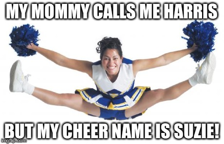 Cheerleader | MY MOMMY CALLS ME HARRIS BUT MY CHEER NAME IS SUZIE! | image tagged in cheerleader | made w/ Imgflip meme maker