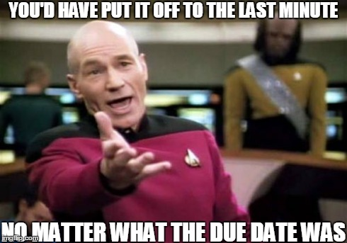 Picard Wtf Meme | YOU'D HAVE PUT IT OFF TO THE LAST MINUTE NO MATTER WHAT THE DUE DATE WAS | image tagged in memes,picard wtf | made w/ Imgflip meme maker