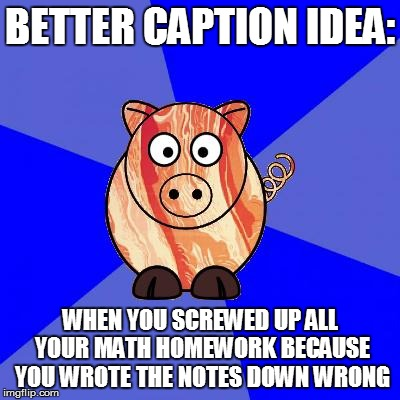 Self-Endangerment Pig | BETTER CAPTION IDEA: WHEN YOU SCREWED UP ALL YOUR MATH HOMEWORK BECAUSE YOU WROTE THE NOTES DOWN WRONG | image tagged in self-endangerment pig | made w/ Imgflip meme maker