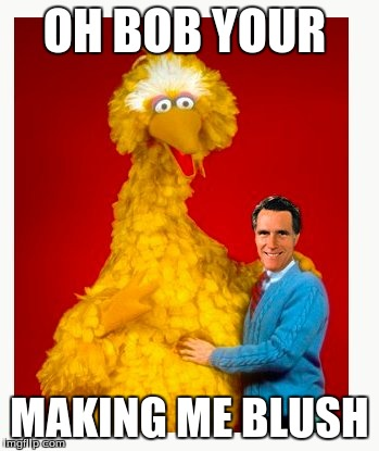 Big Bird And Mitt Romney | OH BOB YOUR MAKING ME BLUSH | image tagged in memes,big bird and mitt romney | made w/ Imgflip meme maker