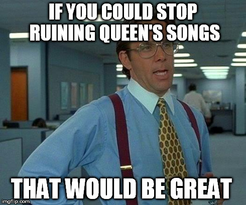 That Would Be Great Meme | IF YOU COULD STOP RUINING QUEEN'S SONGS THAT WOULD BE GREAT | image tagged in memes,that would be great | made w/ Imgflip meme maker