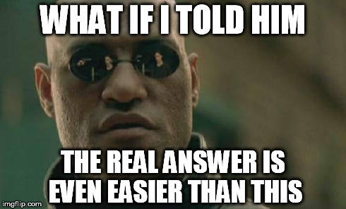 Matrix Morpheus Meme | WHAT IF I TOLD HIM THE REAL ANSWER IS EVEN EASIER THAN THIS | image tagged in memes,matrix morpheus | made w/ Imgflip meme maker
