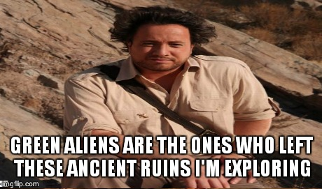 GREEN ALIENS ARE THE ONES WHO LEFT THESE ANCIENT RUINS I'M EXPLORING | made w/ Imgflip meme maker