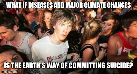 Sudden Clarity Clarence | WHAT IF DISEASES AND MAJOR CLIMATE CHANGES IS THE EARTH'S WAY OF COMMITTING SUICIDE? | image tagged in memes,sudden clarity clarence | made w/ Imgflip meme maker