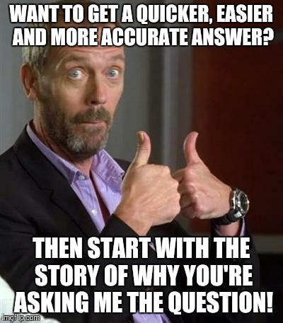 King Snark | WANT TO GET A QUICKER, EASIER AND MORE ACCURATE ANSWER? THEN START WITH THE STORY OF WHY YOU'RE ASKING ME THE QUESTION! | image tagged in dr house | made w/ Imgflip meme maker