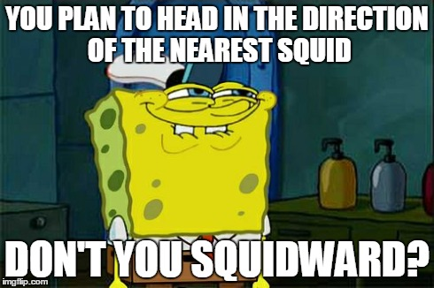 has this been done? | YOU PLAN TO HEAD IN THE DIRECTION OF THE NEAREST SQUID DON'T YOU SQUIDWARD? | image tagged in memes,dont you squidward,ocean,animals,literally,spongebob | made w/ Imgflip meme maker