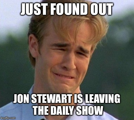 1990s First World Problems | JUST FOUND OUT JON STEWART IS LEAVING THE DAILY SHOW | image tagged in memes,1990s first world problems | made w/ Imgflip meme maker