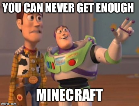 X, X Everywhere Meme | YOU CAN NEVER GET ENOUGH MINECRAFT | image tagged in memes,x, x everywhere,x x everywhere | made w/ Imgflip meme maker